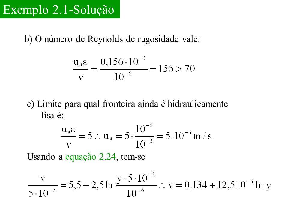 Exemplo 2.1-Solução b) O número de Reynolds de rugosidade vale: c) Limite para qual fronteira ainda é hidraulicamente lisa é: Usando a equação 2.24, t