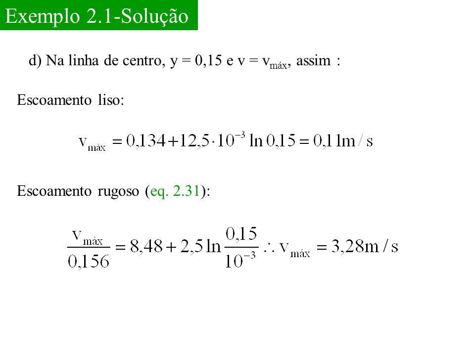 Exemplo 2.1-Solução d) Na linha de centro, y = 0,15 e v = v máx, assim : Escoamento liso: Escoamento rugoso (eq. 2.31):