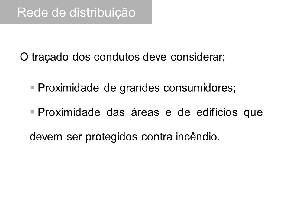  Proximidade de grandes consumidores;  Proximidade das áreas e de edifícios que devem ser protegidos contra incêndio. O traçado dos condutos deve co