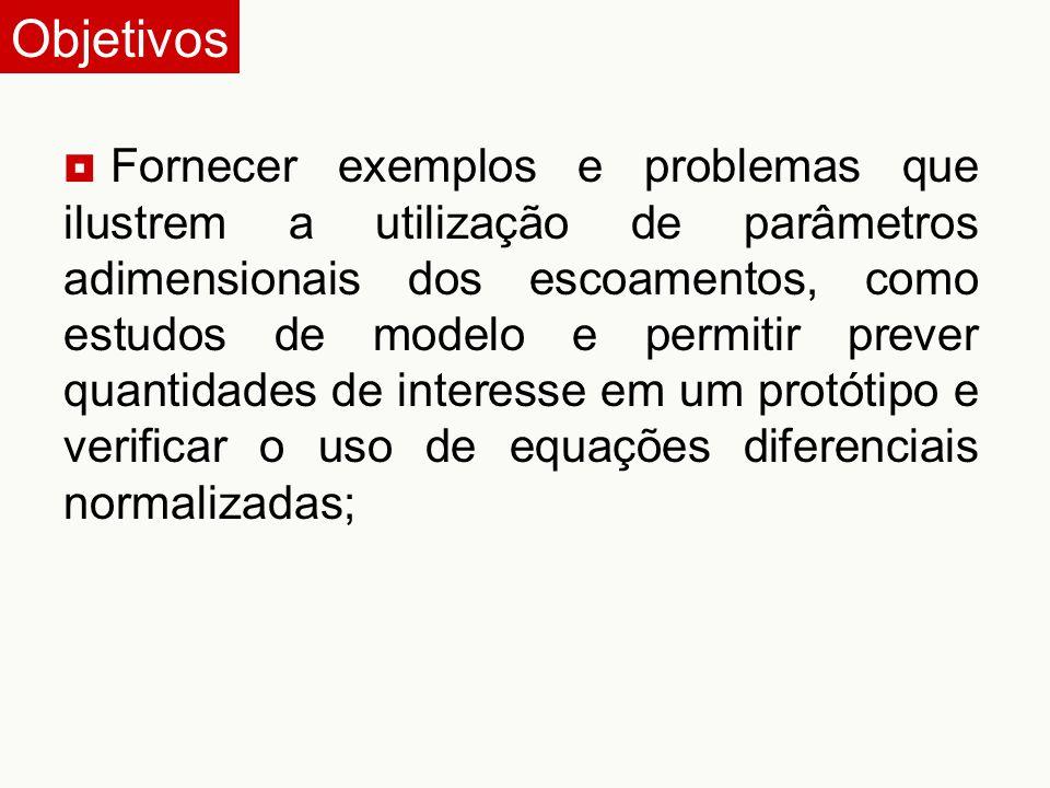 Fornecer exemplos e problemas que ilustrem a utilização de parâmetros adimensionais dos escoamentos, como estudos de modelo e permitir prever quanti