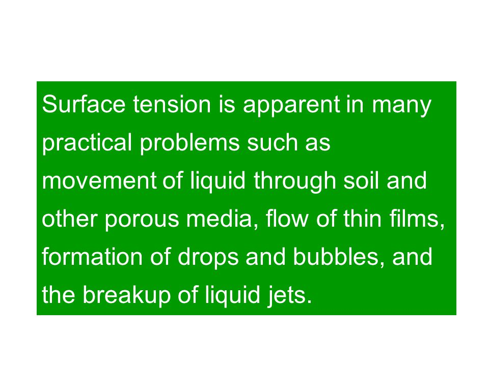 Surface tension is apparent in many practical problems such as movement of liquid through soil and other porous media, flow of thin films, formation of drops and bubbles, and the breakup of liquid jets.