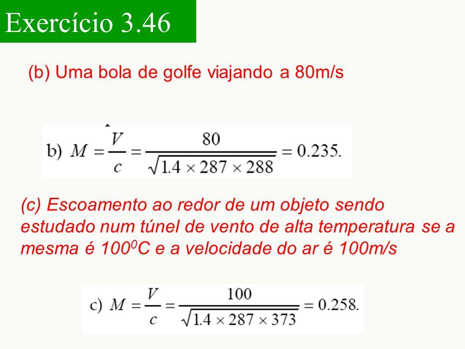 Exercício 3.46 (b) Uma bola de golfe viajando a 80m/s (c) Escoamento ao redor de um objeto sendo estudado num túnel de vento de alta temperatura se a mesma é 100 0 C e a velocidade do ar é 100m/s