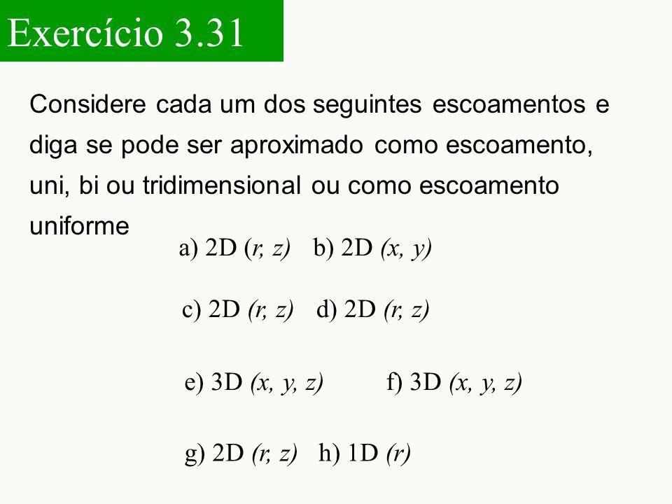 Considere cada um dos seguintes escoamentos e diga se pode ser aproximado como escoamento, uni, bi ou tridimensional ou como escoamento uniforme g) 2D (r, z) h) 1D (r) a) 2D (r, z) b) 2D (x, y) c) 2D (r, z) d) 2D (r, z) e) 3D (x, y, z) f) 3D (x, y, z) Exercício 3.31
