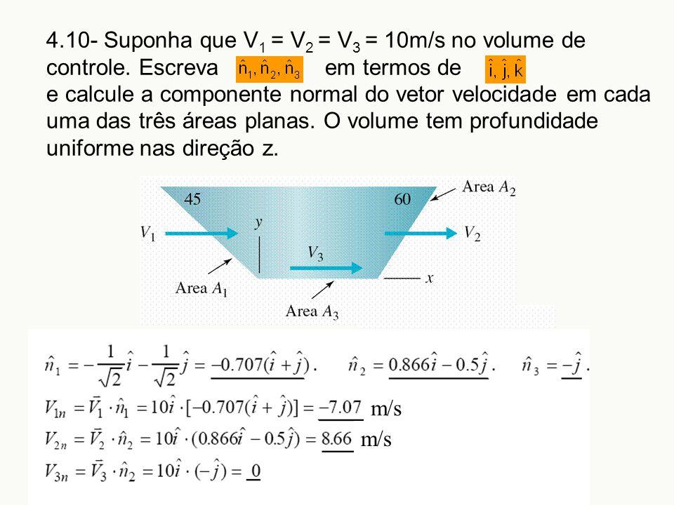 4.10- Suponha que V 1 = V 2 = V 3 = 10m/s no volume de controle. Escreva em termos de e calcule a componente normal do vetor velocidade em cada uma da