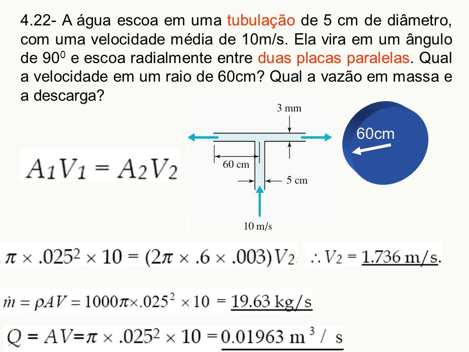 4.22- A água escoa em uma tubulação de 5 cm de diâmetro, com uma velocidade média de 10m/s. Ela vira em um ângulo de 90 0 e escoa radialmente entre du
