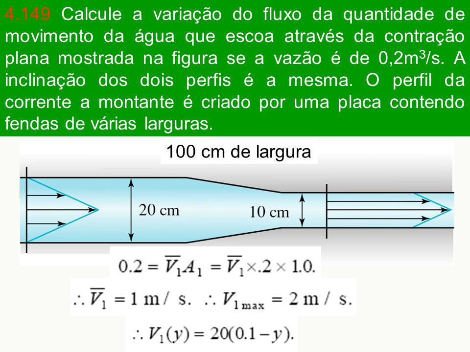 4.149 Calcule a variação do fluxo da quantidade de movimento da água que escoa através da contração plana mostrada na figura se a vazão é de 0,2m 3 /s.
