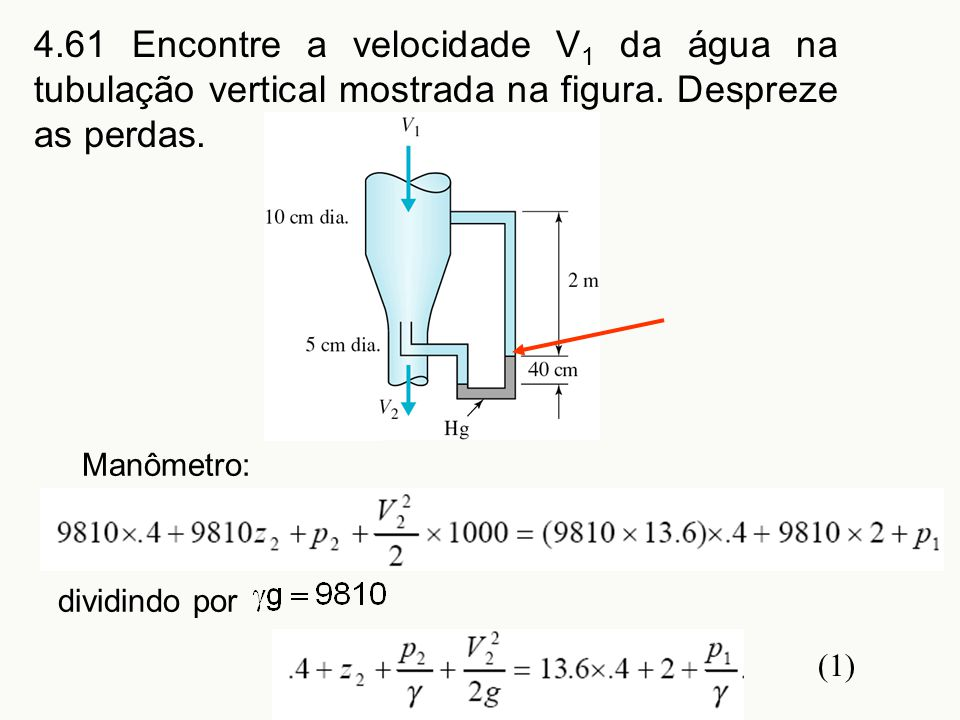 4.61 Encontre a velocidade V 1 da água na tubulação vertical mostrada na figura. Despreze as perdas. Manômetro: dividindo por (1)