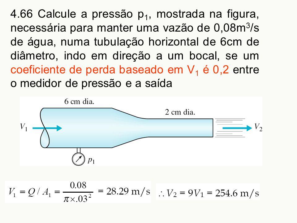 4.66 Calcule a pressão p 1, mostrada na figura, necessária para manter uma vazão de 0,08m 3 /s de água, numa tubulação horizontal de 6cm de diâmetro,