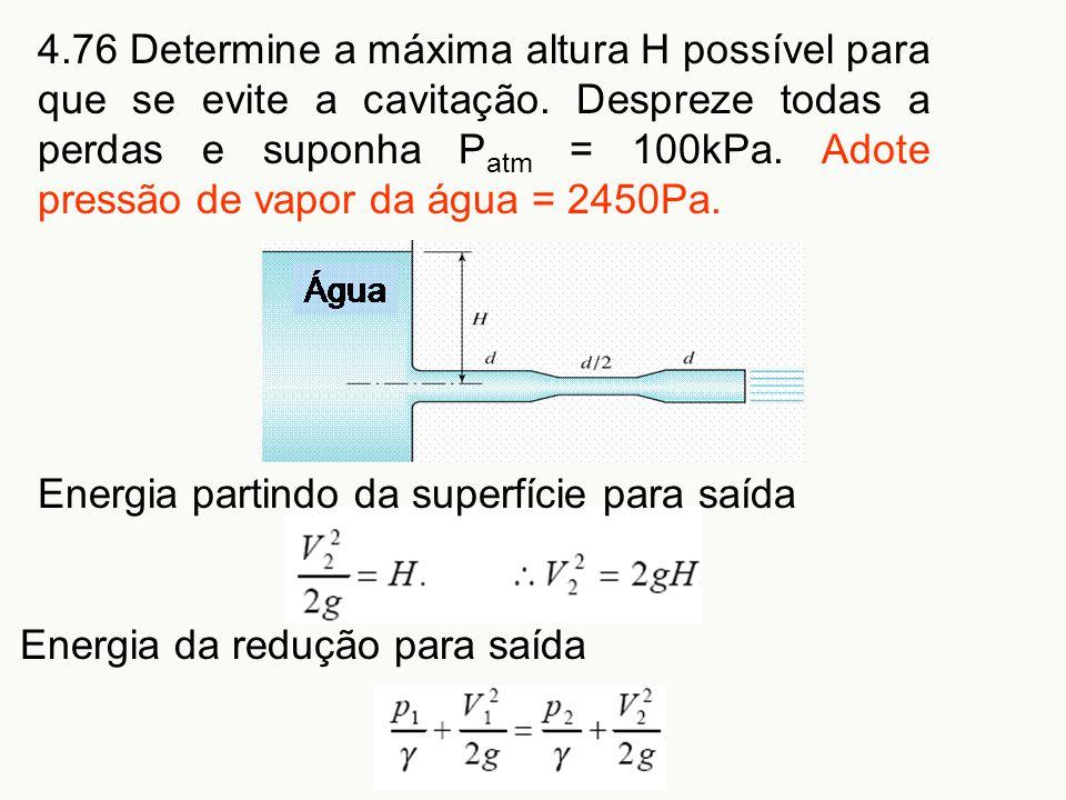 4.76 Determine a máxima altura H possível para que se evite a cavitação. Despreze todas a perdas e suponha P atm = 100kPa. Adote pressão de vapor da á