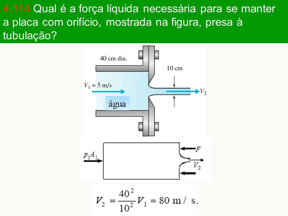 4.114 Qual é a força líquida necessária para se manter a placa com orifício, mostrada na figura, presa à tubulação? água