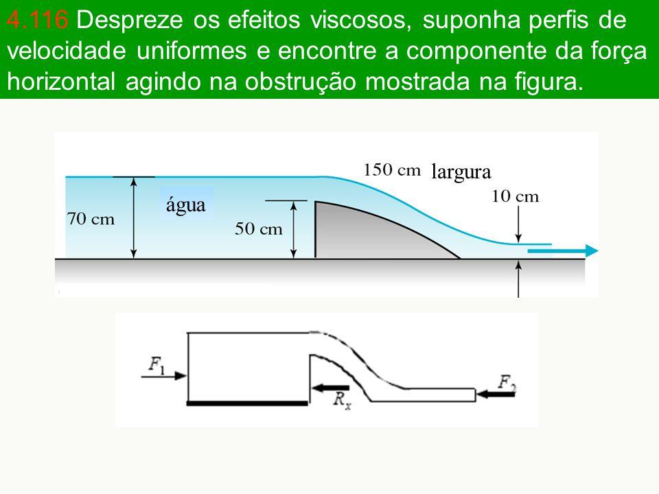 4.116 Despreze os efeitos viscosos, suponha perfis de velocidade uniformes e encontre a componente da força horizontal agindo na obstrução mostrada na