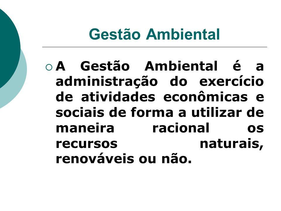 Gestão Ambiental  A Gestão Ambiental é a administração do exercício de atividades econômicas e sociais de forma a utilizar de maneira racional os rec
