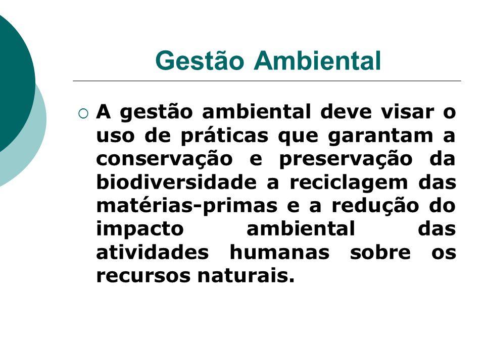 Gestão Ambiental  A gestão ambiental deve visar o uso de práticas que garantam a conservação e preservação da biodiversidade a reciclagem das matéria
