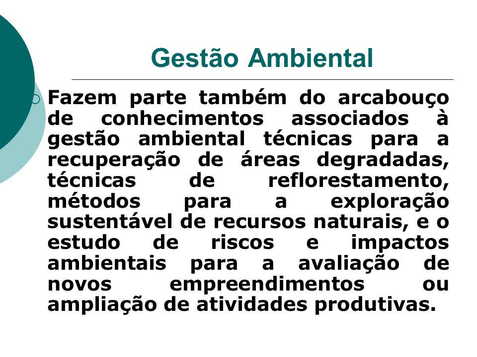 Gestão Ambiental  Fazem parte também do arcabouço de conhecimentos associados à gestão ambiental técnicas para a recuperação de áreas degradadas, téc