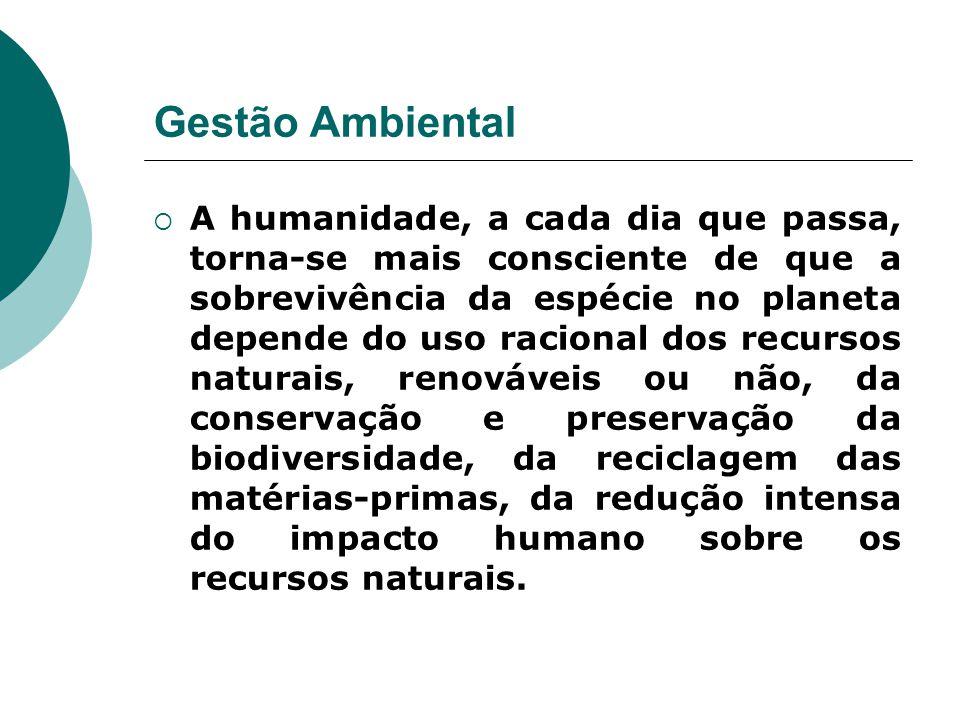 Gestão Ambiental  A humanidade, a cada dia que passa, torna-se mais consciente de que a sobrevivência da espécie no planeta depende do uso racional d