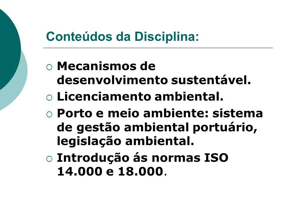Conteúdos da Disciplina:  Mecanismos de desenvolvimento sustentável.  Licenciamento ambiental.  Porto e meio ambiente: sistema de gestão ambiental