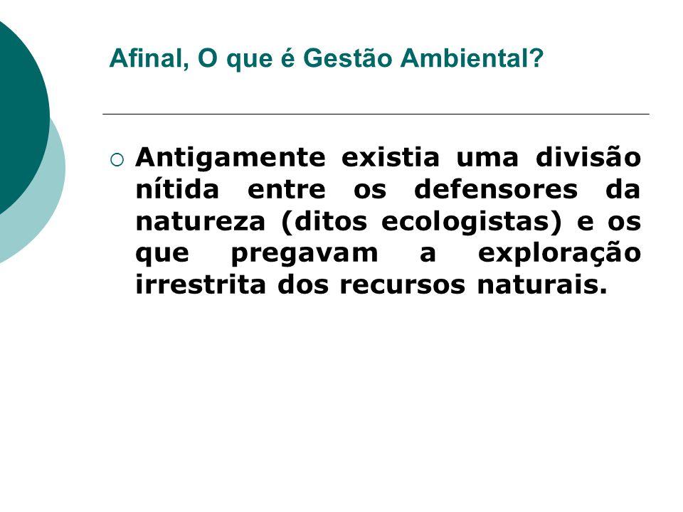 Afinal, O que é Gestão Ambiental?  Antigamente existia uma divisão nítida entre os defensores da natureza (ditos ecologistas) e os que pregavam a exp