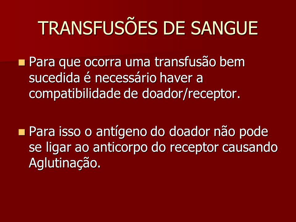 TRANSFUSÕES DE SANGUE Para que ocorra uma transfusão bem sucedida é necessário haver a compatibilidade de doador/receptor. Para que ocorra uma transfu