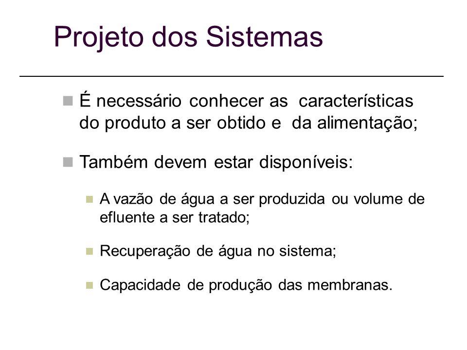 Projeto dos Sistemas É necessário conhecer as características do produto a ser obtido e da alimentação; Também devem estar disponíveis: A vazão de água a ser produzida ou volume de efluente a ser tratado; Recuperação de água no sistema; Capacidade de produção das membranas.