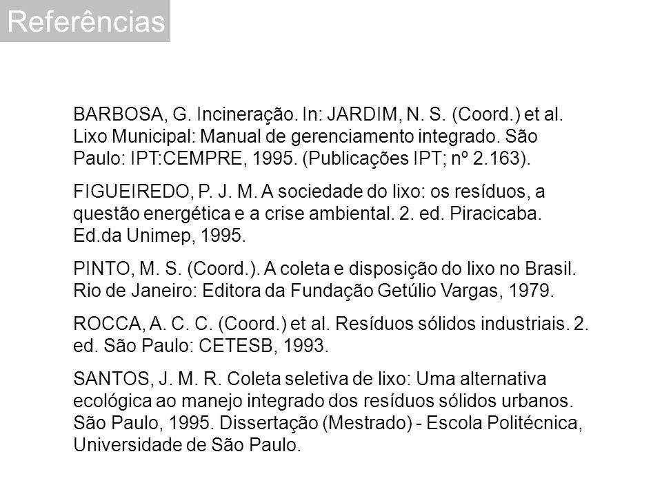 Referências BARBOSA, G. Incineração. In: JARDIM, N. S. (Coord.) et al. Lixo Municipal: Manual de gerenciamento integrado. São Paulo: IPT:CEMPRE, 1995.