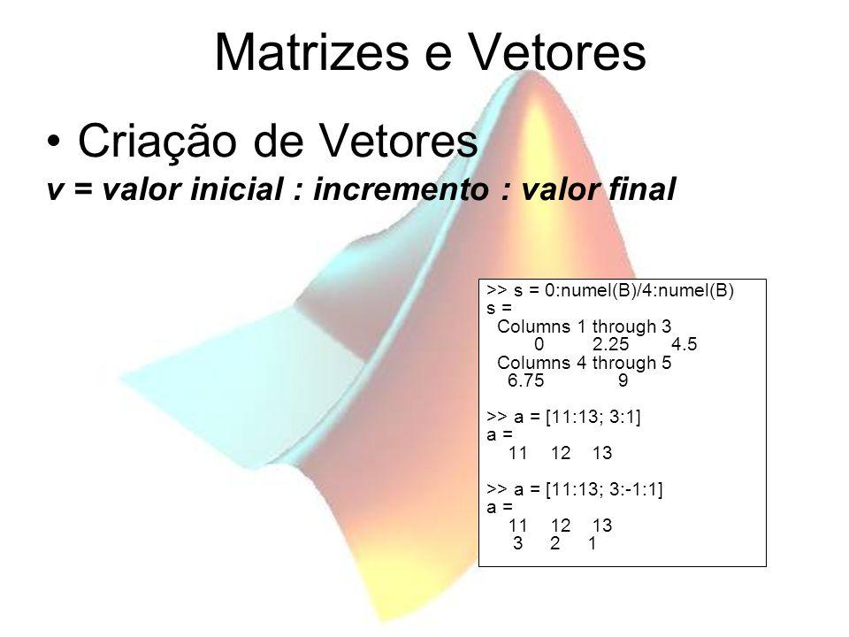 Matrizes e Vetores Criação de Vetores v = valor inicial : incremento : valor final >> s = 0:numel(B)/4:numel(B) s = Columns 1 through 3 0 2.25 4.5 Col