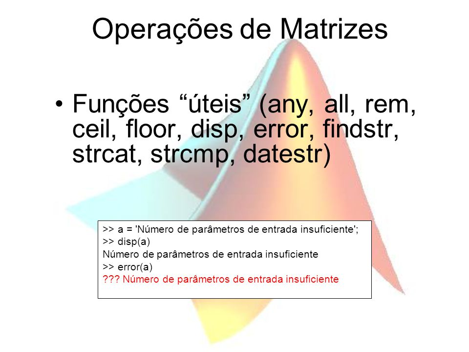 """Operações de Matrizes Funções """"úteis"""" (any, all, rem, ceil, floor, disp, error, findstr, strcat, strcmp, datestr) >> a = 'Número de parâmetros de entr"""