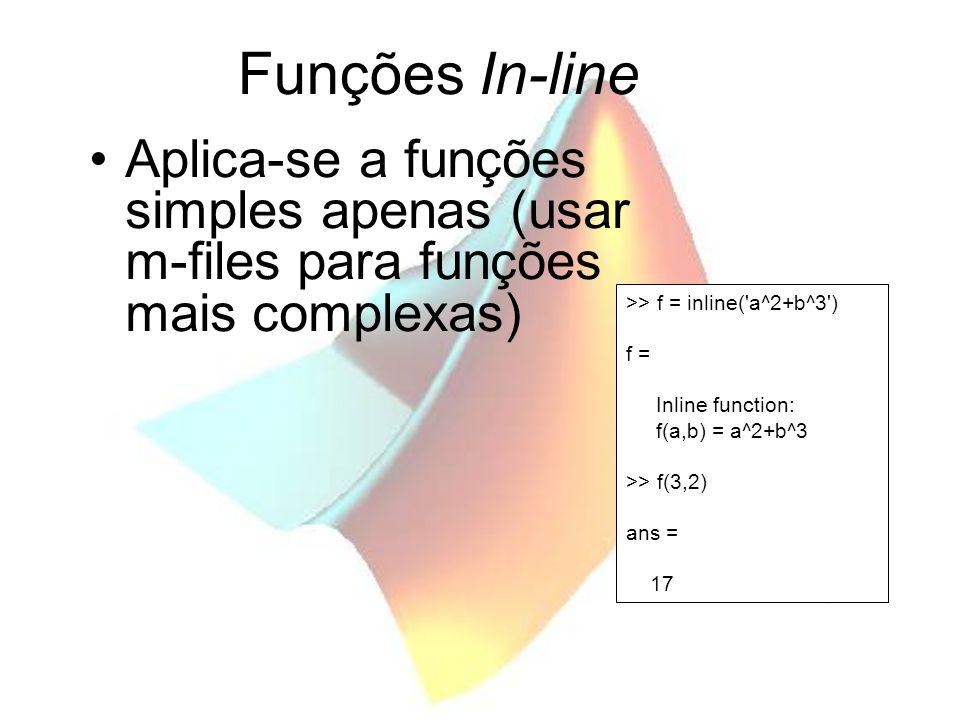 Funções In-line Aplica-se a funções simples apenas (usar m-files para funções mais complexas) >> f = inline('a^2+b^3') f = Inline function: f(a,b) = a