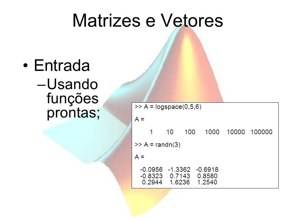Matrizes e Vetores Entrada –Usando funções prontas; >> A = logspace(0,5,6) A = 1 10 100 1000 10000 100000 >> A = randn(3) A = -0.0956 -1.3362 -0.6918