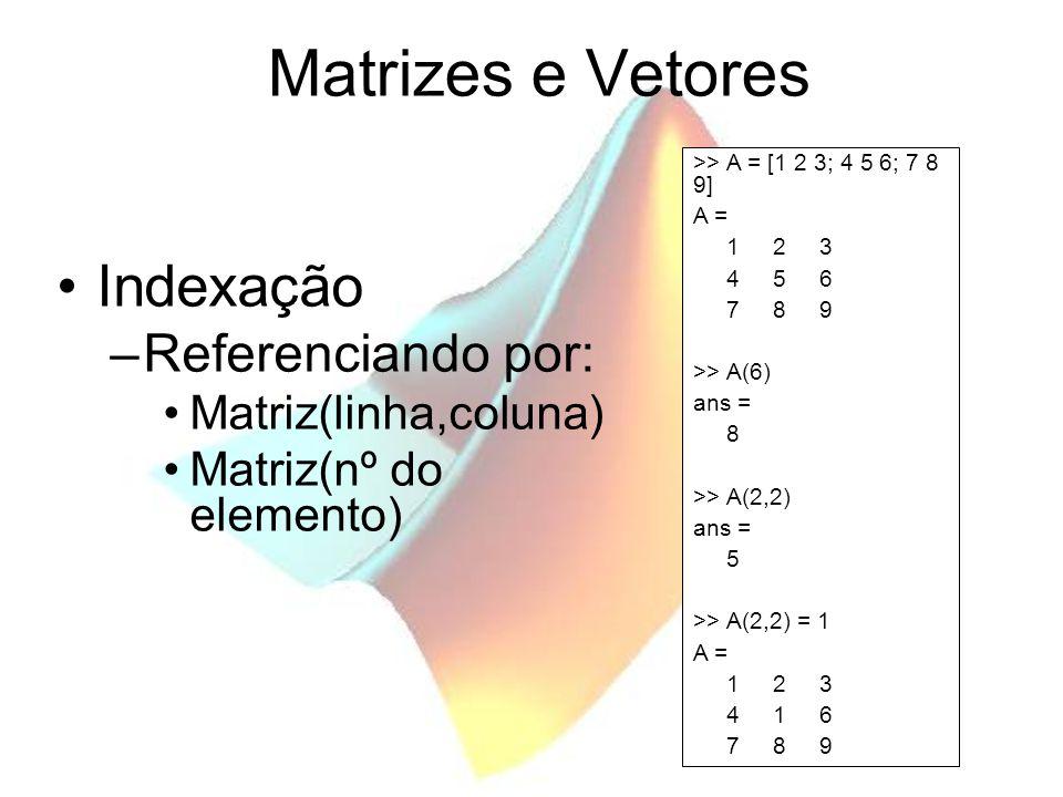 Matrizes e Vetores Indexação –Referenciando por: Matriz(sub-matriz) –Determinação automática de dimensões; >> B = A(2:3,:) B = 4 1 6 7 8 9 >> B(:,3)=[] B = 4 1 7 8 >> C (2,3) = 4 C = 0 0 0 0 0 4 >> D (2, 1:2) = 8 D = 0 0 8 8
