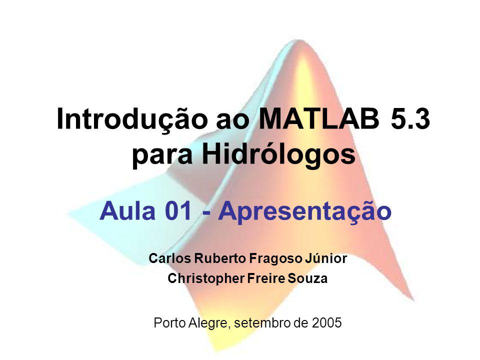 Introdução ao MATLAB 5.3 para Hidrólogos Aula 01 - Apresentação Porto Alegre, setembro de 2005 Carlos Ruberto Fragoso Júnior Christopher Freire Souza