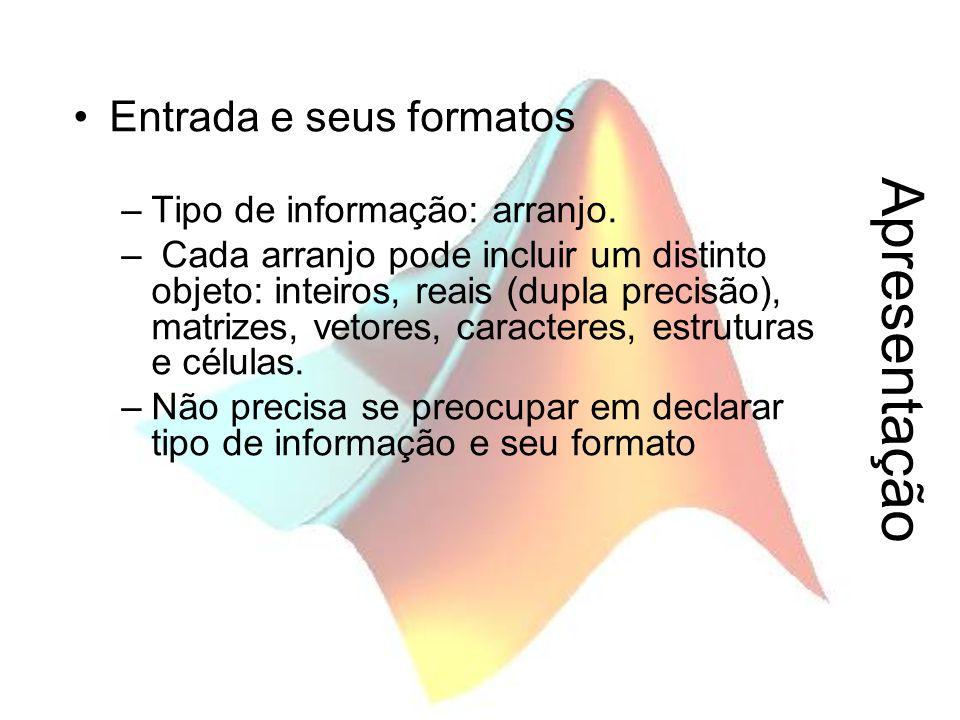 Apresentação Entrada e seus formatos –Tipo de informação: arranjo. – Cada arranjo pode incluir um distinto objeto: inteiros, reais (dupla precisão), m