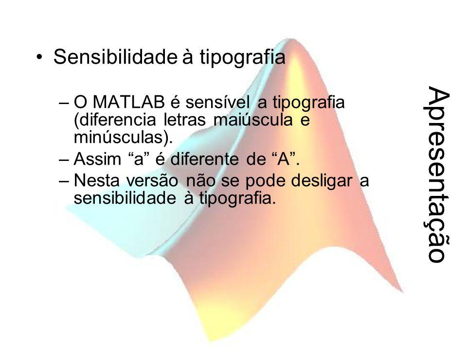 """Apresentação Sensibilidade à tipografia –O MATLAB é sensível a tipografia (diferencia letras maiúscula e minúsculas). –Assim """"a"""" é diferente de """"A"""". –"""