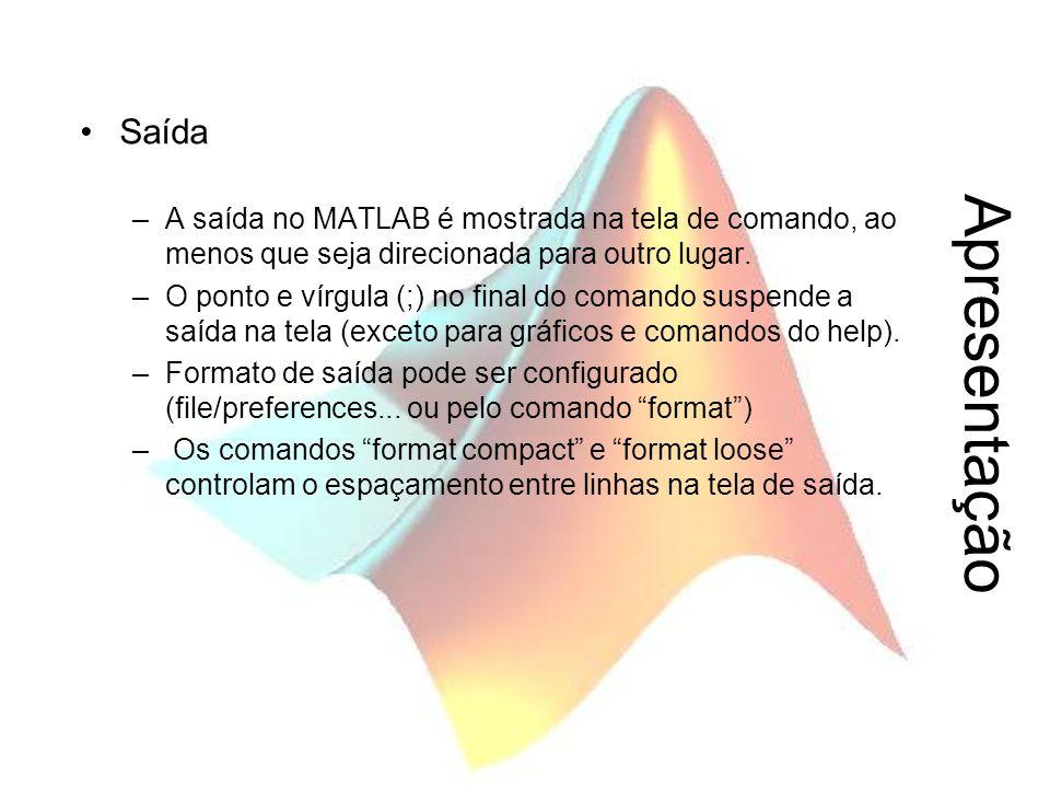 Apresentação Saída –A saída no MATLAB é mostrada na tela de comando, ao menos que seja direcionada para outro lugar. –O ponto e vírgula (;) no final d