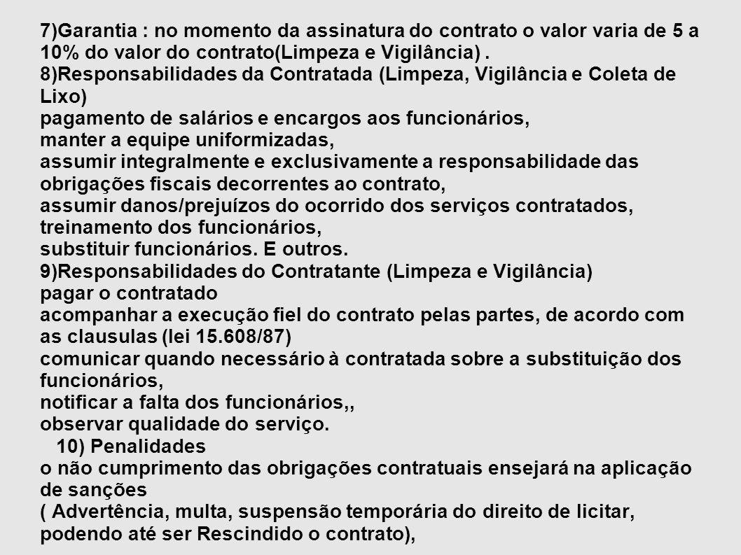 7)Garantia : no momento da assinatura do contrato o valor varia de 5 a 10% do valor do contrato(Limpeza e Vigilância). 8)Responsabilidades da Contrata
