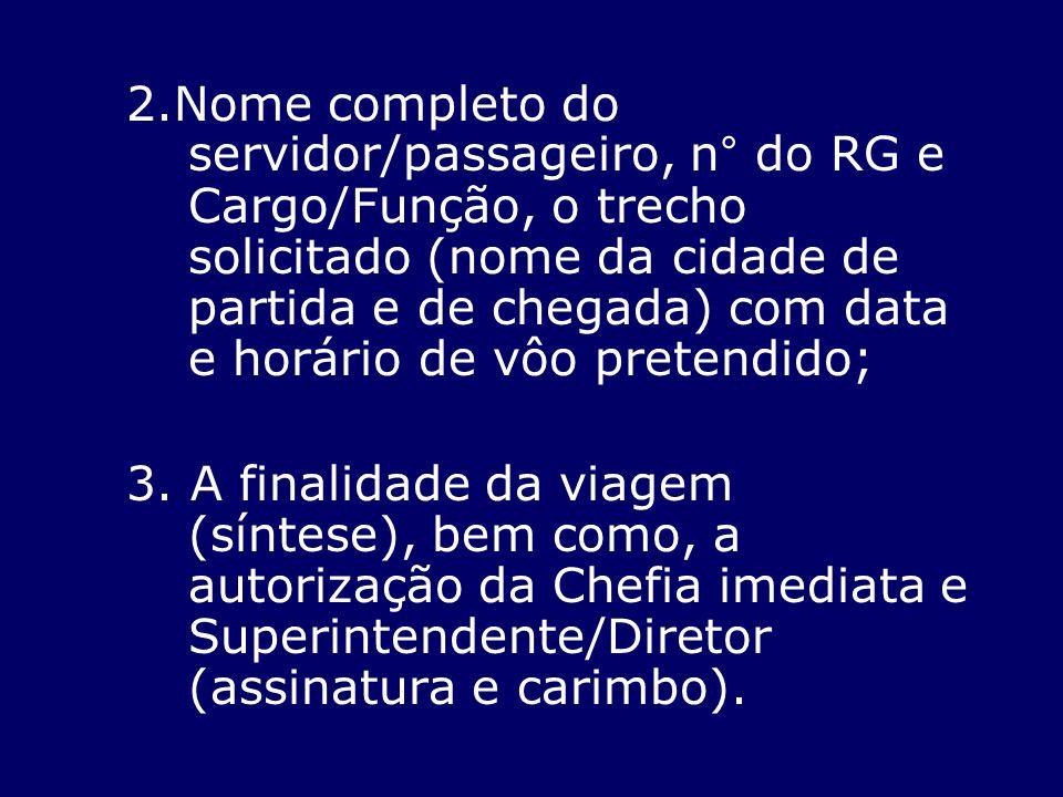 2.Nome completo do servidor/passageiro, n° do RG e Cargo/Função, o trecho solicitado (nome da cidade de partida e de chegada) com data e horário de vô