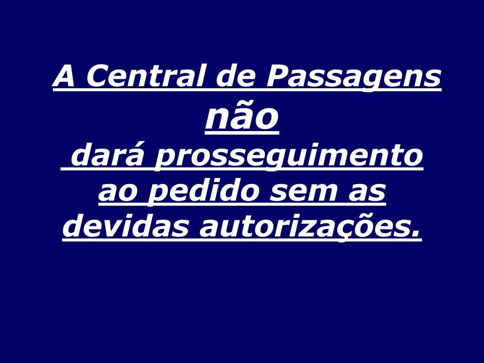 A Central de Passagens não dará prosseguimento ao pedido sem as devidas autorizações.
