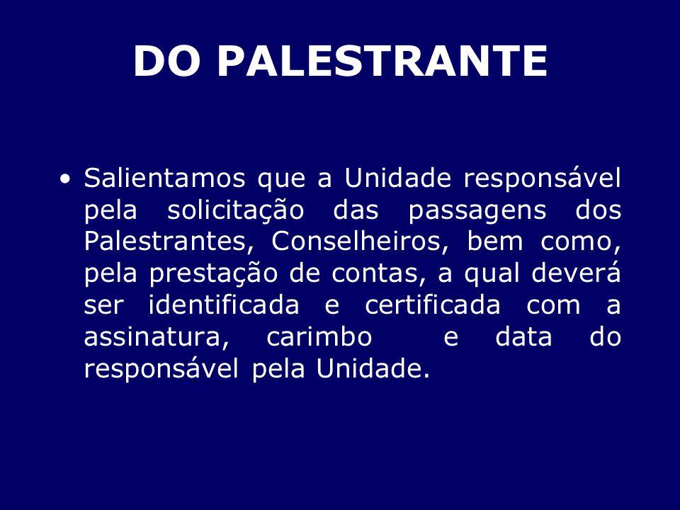 DO PALESTRANTE Salientamos que a Unidade responsável pela solicitação das passagens dos Palestrantes, Conselheiros, bem como, pela prestação de contas