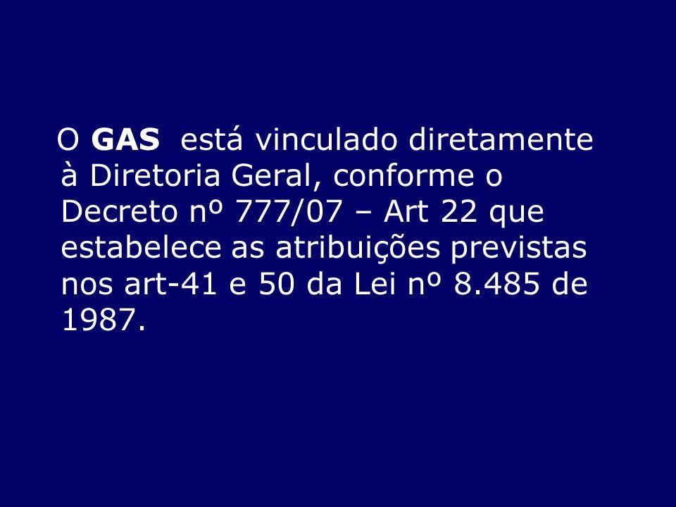O GAS está vinculado diretamente à Diretoria Geral, conforme o Decreto nº 777/07 – Art 22 que estabelece as atribuições previstas nos art-41 e 50 da L