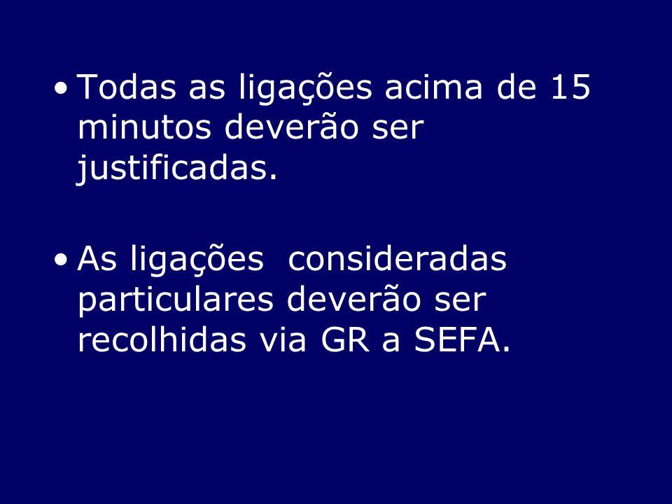 Todas as ligações acima de 15 minutos deverão ser justificadas. As ligações consideradas particulares deverão ser recolhidas via GR a SEFA.