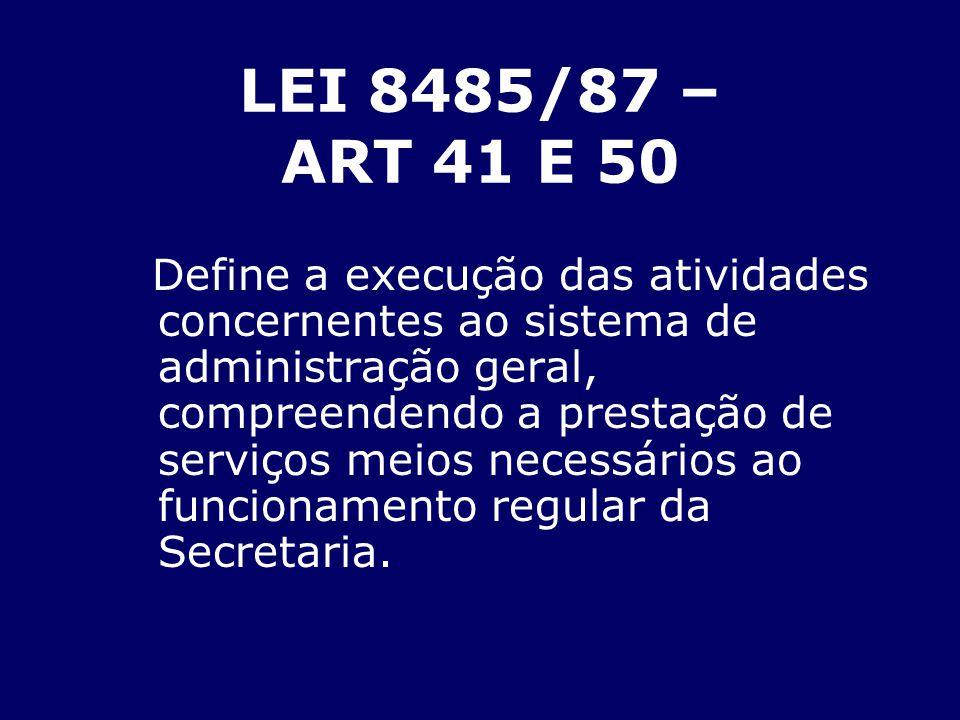 LEI 8485/87 – ART 41 E 50 Define a execução das atividades concernentes ao sistema de administração geral, compreendendo a prestação de serviços meios