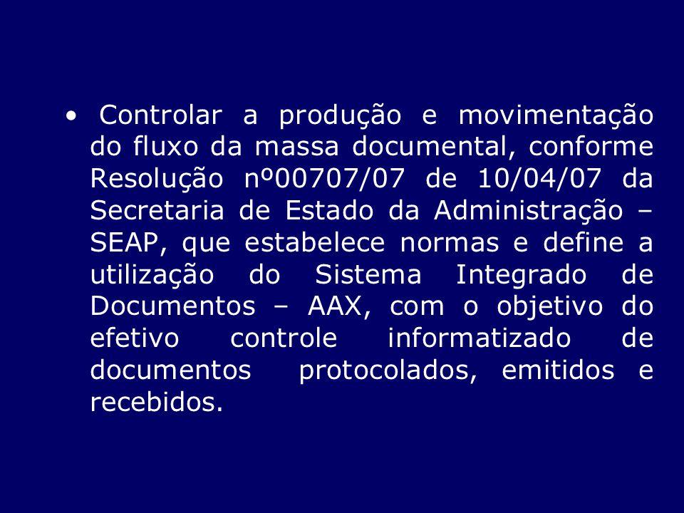 Controlar a produção e movimentação do fluxo da massa documental, conforme Resolução nº00707/07 de 10/04/07 da Secretaria de Estado da Administração –
