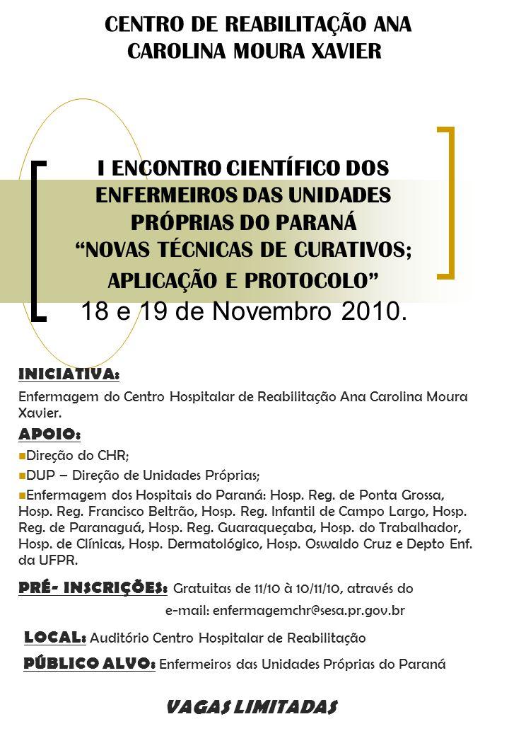 I ENCONTRO CIENTÍFICO DOS ENFERMEIROS DAS UNIDADES PRÓPRIAS DO PARANÁ NOVAS TÉCNICAS DE CURATIVOS; APLICAÇÃO E PROTOCOLO 18 e 19 de Novembro 2010.