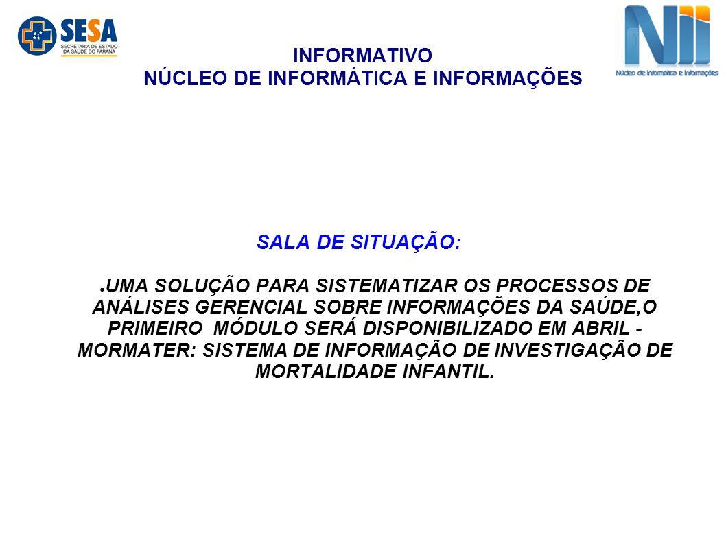 INFORMATIVO NÚCLEO DE INFORMÁTICA E INFORMAÇÕES SALA DE SITUAÇÃO: ● UMA SOLUÇÃO PARA SISTEMATIZAR OS PROCESSOS DE ANÁLISES GERENCIAL SOBRE INFORMAÇÕES DA SAÚDE,O PRIMEIRO MÓDULO SERÁ DISPONIBILIZADO EM ABRIL - MORMATER: SISTEMA DE INFORMAÇÃO DE INVESTIGAÇÃO DE MORTALIDADE INFANTIL.