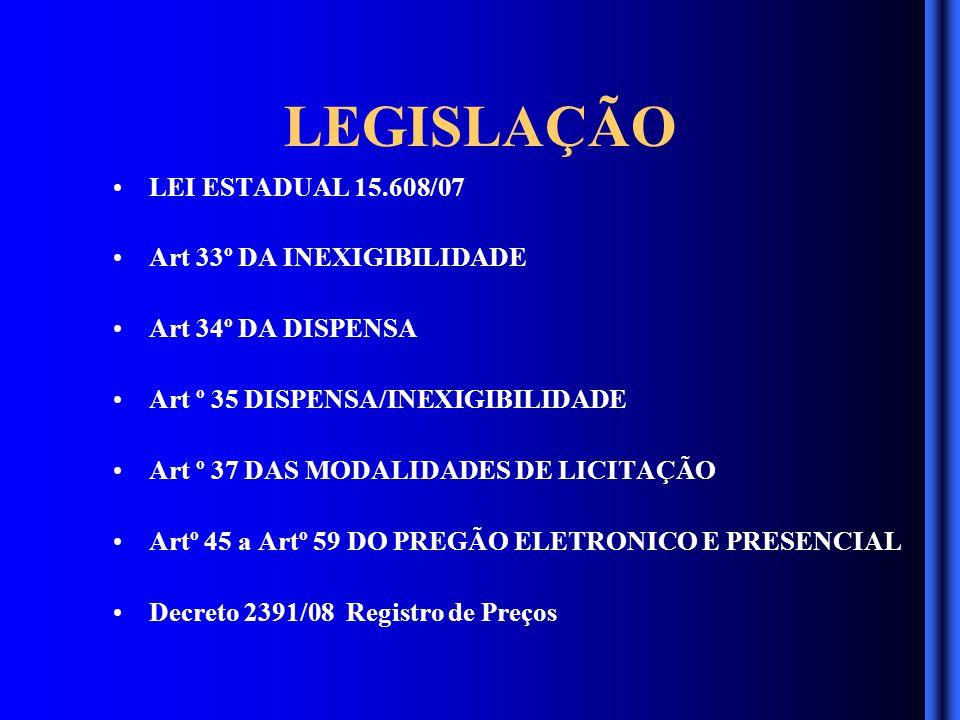 LEGISLAÇÃO LEI ESTADUAL 15.608/07 Art 33º DA INEXIGIBILIDADE Art 34º DA DISPENSA Art º 35 DISPENSA/INEXIGIBILIDADE Art º 37 DAS MODALIDADES DE LICITAÇÃO Artº 45 a Artº 59 DO PREGÃO ELETRONICO E PRESENCIAL Decreto 2391/08 Registro de Preços