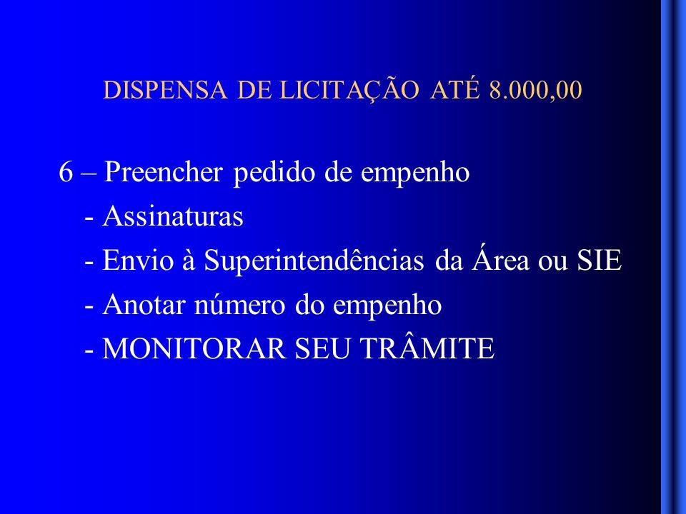 DISPENSA DE LICITAÇÃO ATÉ 8.000,00 6 – Preencher pedido de empenho - Assinaturas - Envio à Superintendências da Área ou SIE - Anotar número do empenho - MONITORAR SEU TRÂMITE