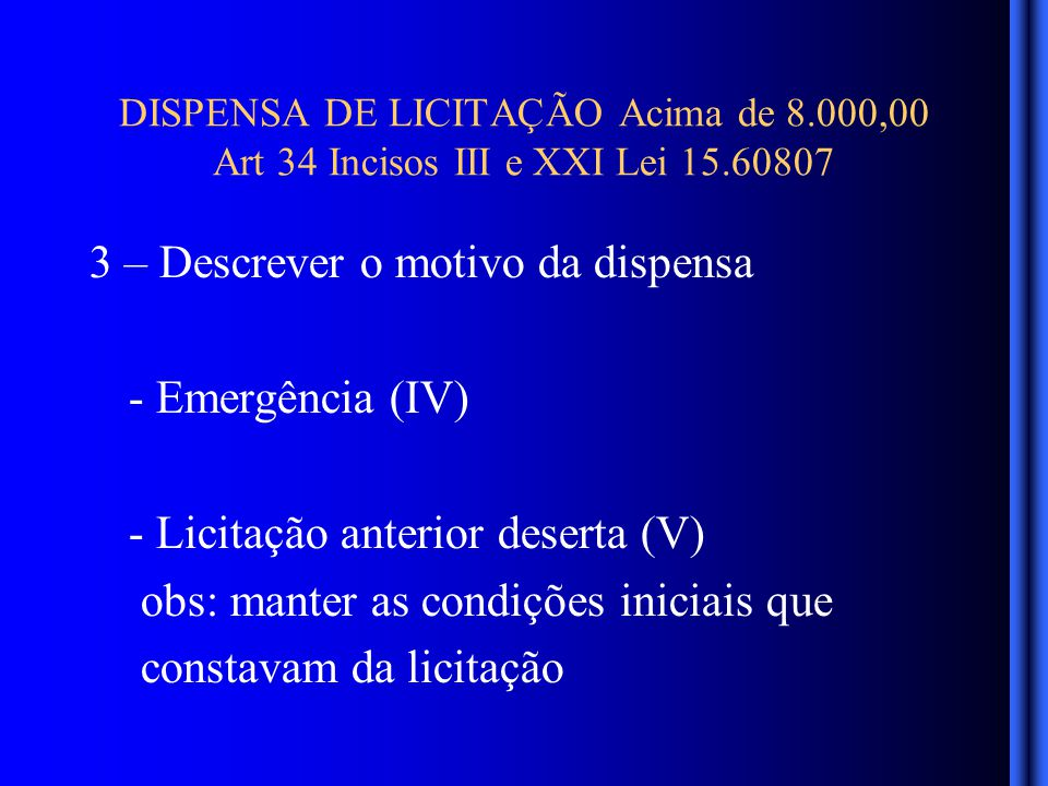 DISPENSA DE LICITAÇÃO Acima de 8.000,00 Art 34 Incisos III e XXI Lei 15.60807 3 – Descrever o motivo da dispensa - Emergência (IV) - Licitação anterior deserta (V) obs: manter as condições iniciais que constavam da licitação