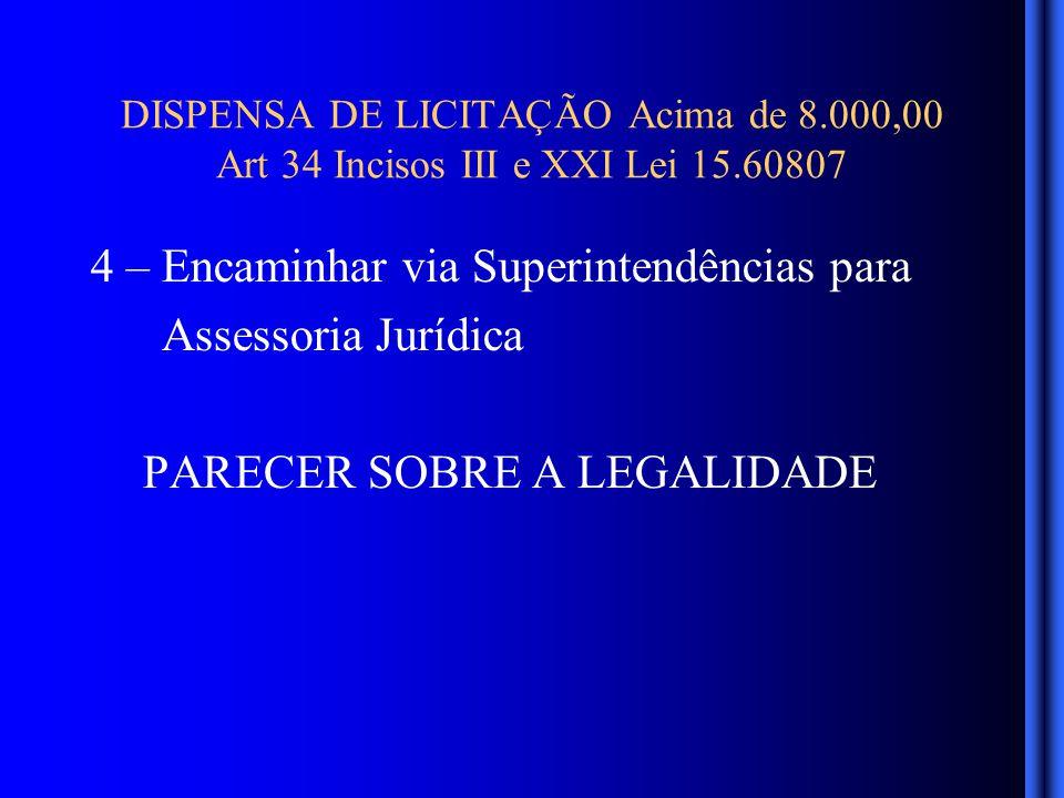 DISPENSA DE LICITAÇÃO Acima de 8.000,00 Art 34 Incisos III e XXI Lei 15.60807 4 – Encaminhar via Superintendências para Assessoria Jurídica PARECER SOBRE A LEGALIDADE