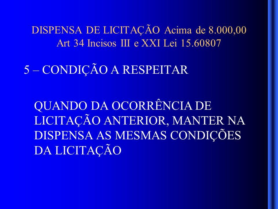 DISPENSA DE LICITAÇÃO Acima de 8.000,00 Art 34 Incisos III e XXI Lei 15.60807 5 – CONDIÇÃO A RESPEITAR QUANDO DA OCORRÊNCIA DE LICITAÇÃO ANTERIOR, MANTER NA DISPENSA AS MESMAS CONDIÇÕES DA LICITAÇÃO