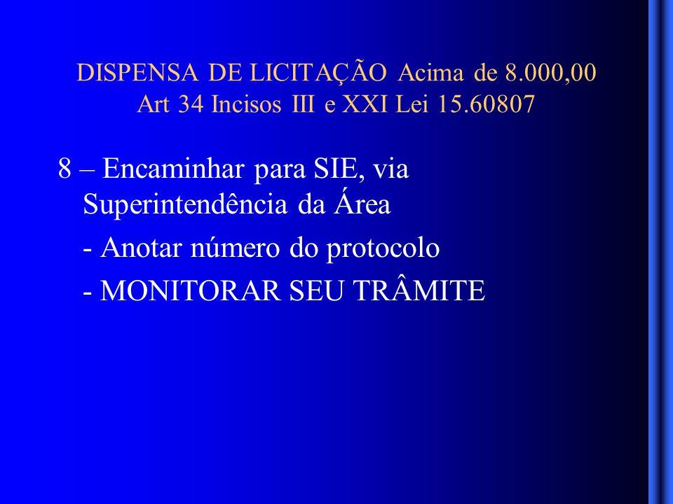 DISPENSA DE LICITAÇÃO Acima de 8.000,00 Art 34 Incisos III e XXI Lei 15.60807 8 – Encaminhar para SIE, via Superintendência da Área - Anotar número do protocolo - MONITORAR SEU TRÂMITE