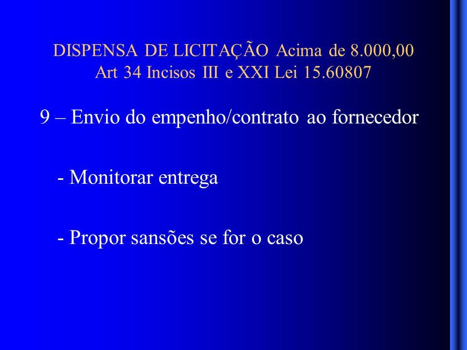 DISPENSA DE LICITAÇÃO Acima de 8.000,00 Art 34 Incisos III e XXI Lei 15.60807 9 – Envio do empenho/contrato ao fornecedor - Monitorar entrega - Propor sansões se for o caso